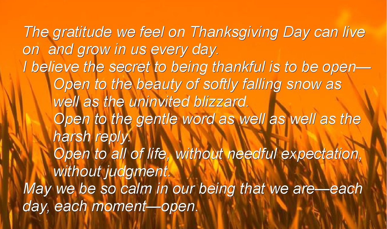 The gratitude we feel on Thanksgiving Day can live  on  and grow in us every day. I believe the secret to being thankful is to be open— Open to the beauty of softly falling snow as  well as the uninvited blizzard. Open to the gentle word as well as well as the  harsh reply. Open to all of life, without needful expectation,  without judgment. May we be so calm in our being that we are—each  day, each moment—open.