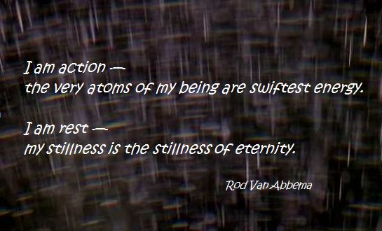I am action— the very atoms of my being are swiftest energy.  I am rest— my stillness is the stillness of eternity. Rod Van Abbema