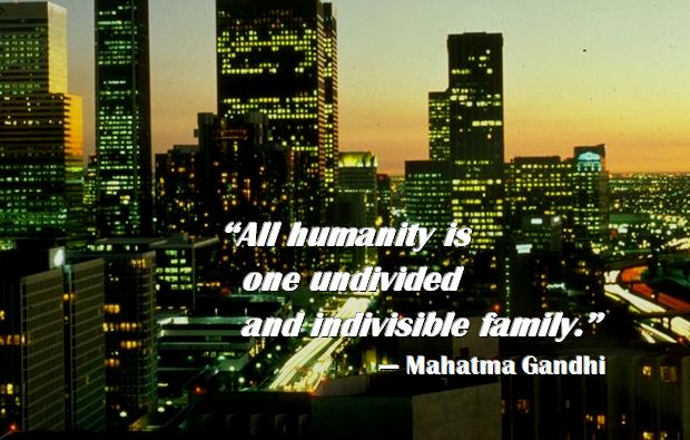 Gandhi on Humanity: All humanity is one undivided and indivisible family.  Mahatma Gandhi