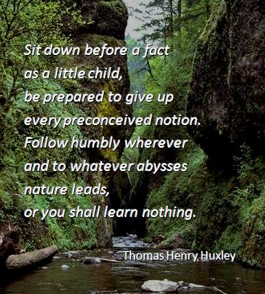 Sit down before a fact  as a little child,  be prepared to give up  every preconceived notion.  Follow humbly wherever  and to whatever abysses  nature leads,  or you shall learn nothing. -- Thomas Henry Huxley
