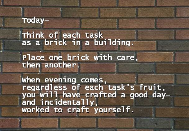 Today—Think of each task  as a brick in a building.  Place one brick with care, then another.  When evening comes, regardless of each task's fruit, you will have crafted a good day— and incidentally,  worked to craft yourself. Rod Van Abbema