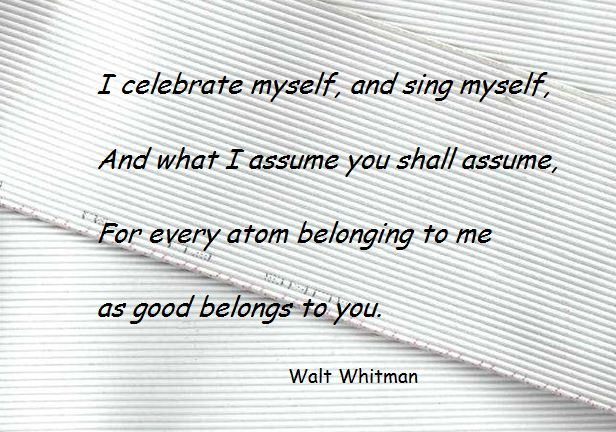 Walt Whitman - I celebrate myself, and sing myself,  And what I assume you shall assume,  For every atom belonging to me as good belongs to you.