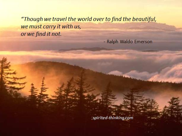 Ralph Waldo Emerson - Though we travel the world over to find the beautiful, we must carry it with us,  or we find it not.
