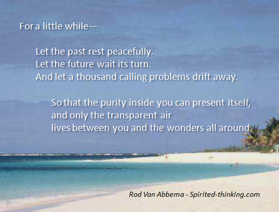 or a little while—Let the past rest peacefully. Let the future wait its turn. And let a thousand calling problems drift away.  So that the purity inside you can present itself, and only the transparent air lives between you and the wonders all around. - Rod Van Abbema