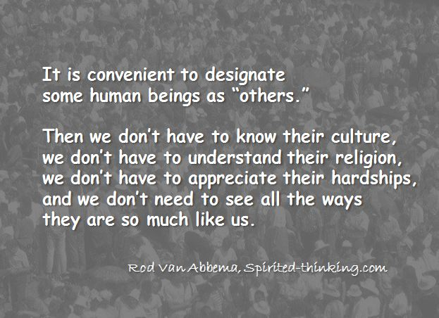 """It is convenient to designate some human beings as """"others.""""Then we don't have to know their culture,we don't have to understand their religion,we don't have to appreciate their hardships,and we don't need to see all the ways they are just like us. Rod Van Abbema"""