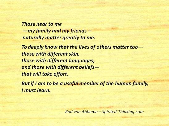 Those near to me  —my family and my friends—  naturally matter greatly to me. To deeply know that the lives of others matter too— those with different skin, those with different languages, and those with different beliefs— that will take effort. But if I am to be a useful member of the human family, I must learn.