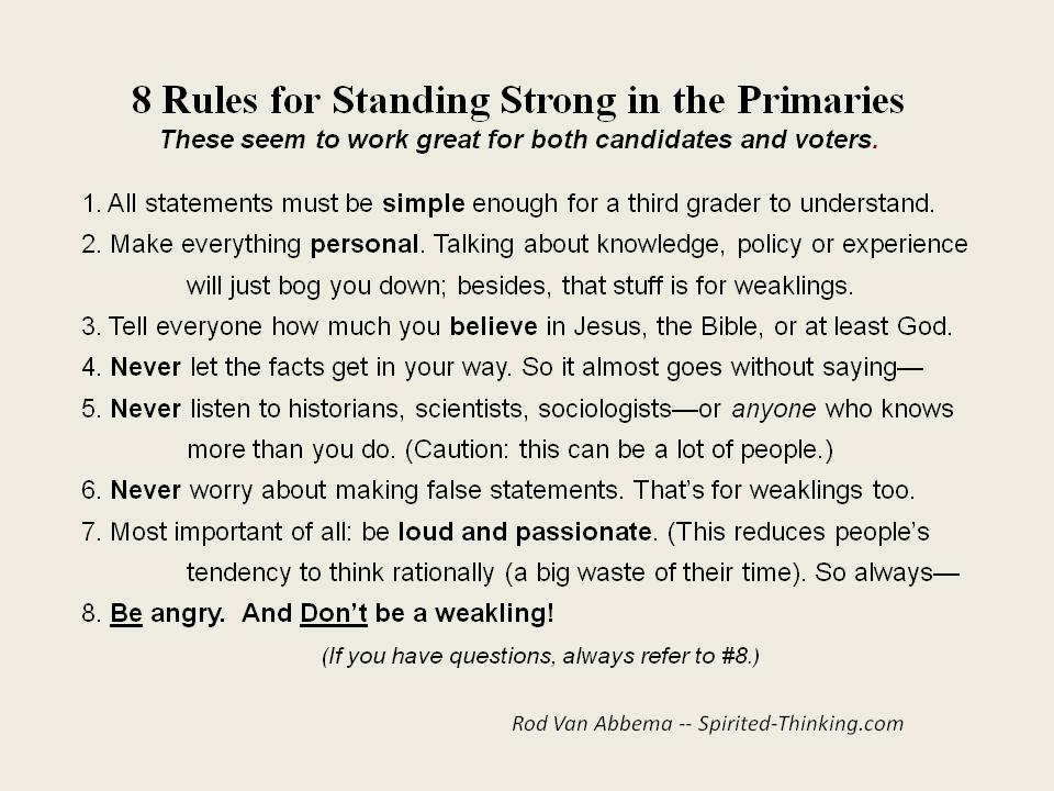 8 Rules for Standing Strong in the PrimariesThese seem to work great for both candidates and voters 1. All statements must be simple enough for a third grader to understand. 2. Make everything personal. Talking about knowledge, policy or experience will just bog you down; besides, that stuff is for weaklings. 3. Tell everyone how much you believe in Jesus, the Bible, or at least God. 4. Never let the facts get in your way. So it almost goes without saying— 5. Never listen to historians, scientists, sociologists—or anyone who knows more than you do. (Caution: this can be a lot of people.) 6. Never worry about making false statements. That's for weaklings too. 7. Most important of all: be loud and passionate. (This reduces people's tendency to think rationally (a big waste of their time). So always—  8. Be angry.  And Don't be a weakling! (If you have questions, always refer to #8.)