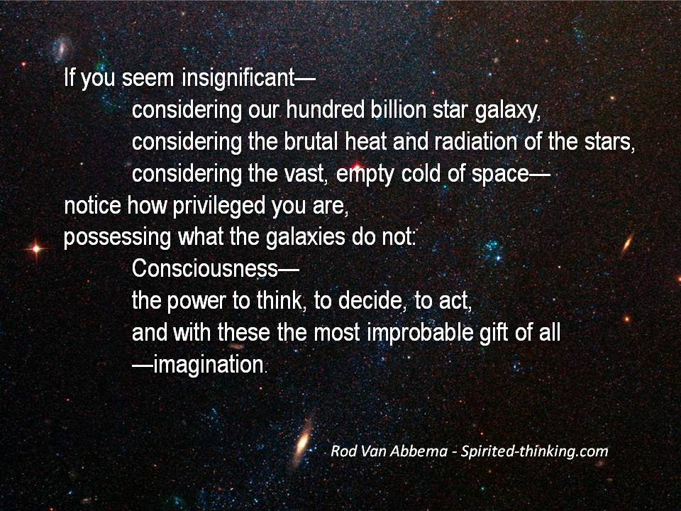 If you seem insignificant— considering our hundred billion star galaxy, considering the brutal heat and radiation of the stars, considering the vast, empty cold of space— notice how privileged you are, possessing what the galaxies do not: Consciousness— the power to think, to decide, to act, and with these the most improbable gift of all —imagination.
