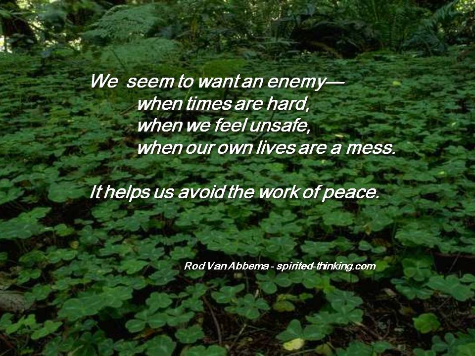 """We  seem to want an enemy— when times are hard, when we feel unsafe, when our own lives are a mess. It helps us avoid the work of peace."""""""