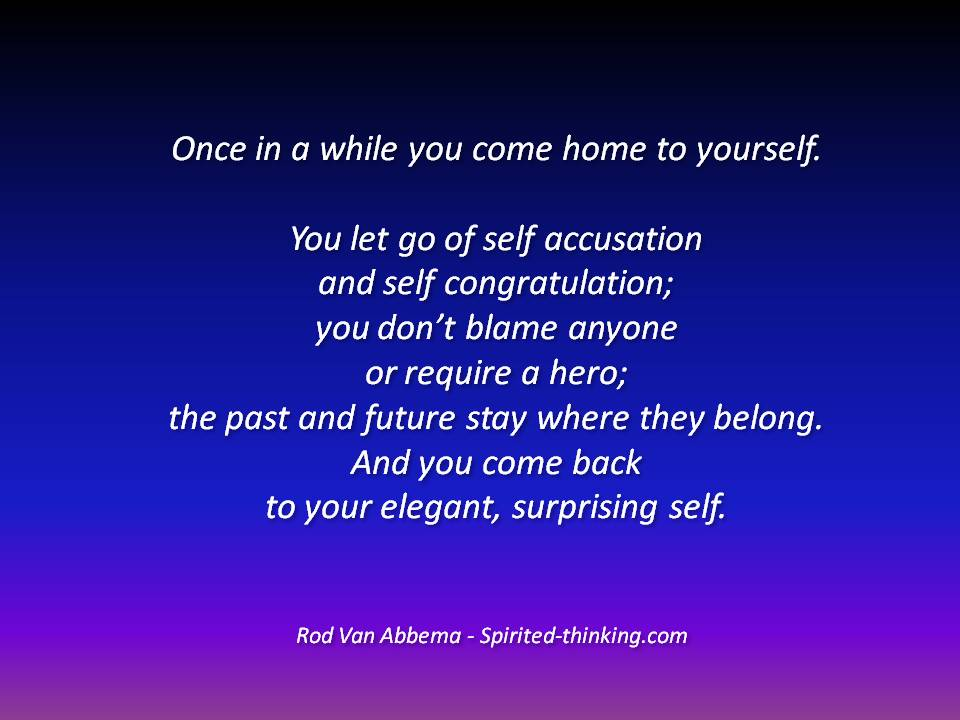 Once in a while you come home to yourself. You let go of self accusation and self congratulation; you don't blame anyone or require a hero; the past and future stay where they belong. And you come back to your elegant, surprising self.""