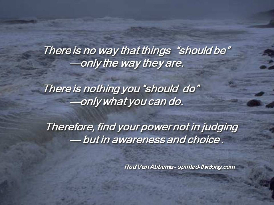 """There is no way that things  'should be' —only the way they are. There is nothing you 'should  do' —only what you can do.  Therefore, find your power not in judging — but in awareness and choice. """""""