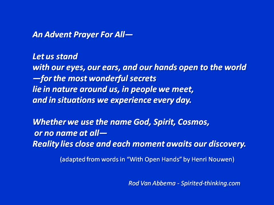"""An Advent Prayer For All—  Let us stand  with our eyes, our ears, and our hands open to the world —for the most wonderful secrets lie in nature around us, in people we meet, and in situations we experience every day.  Whether we use the name God, Spirit, Cosmos,  or no name at all— Reality lies close and each moment awaits our discovery. (adapted from words in """"With Open Hands"""" by Henri Nouwen)"""