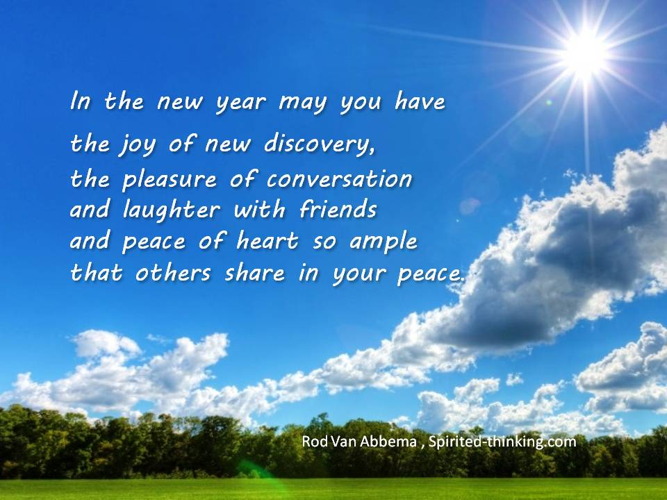 """In the new year may you have the joy of new discovery, the pleasure of conversation and laughter with friends and peace of heart so ample that others share in your peace. """""""