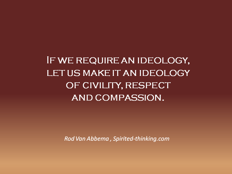 If we require an ideology,let us make it an ideology of civility, respect and compassion.