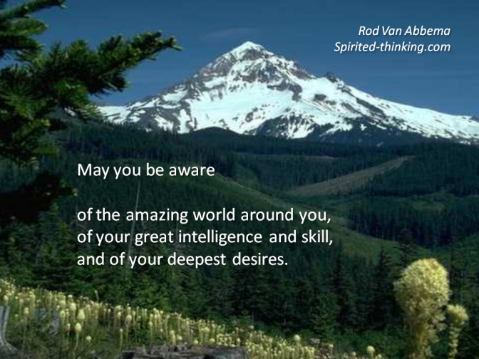 May you be aware  of the amazing world around you, of your great intelligence and skill, and of your deepest desires.