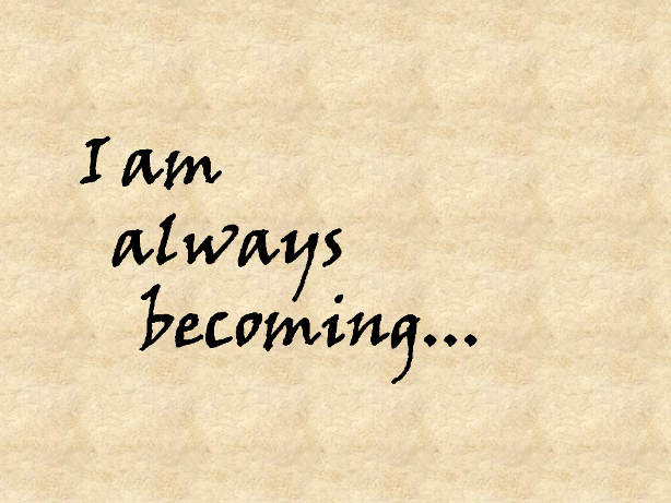I am always becoming