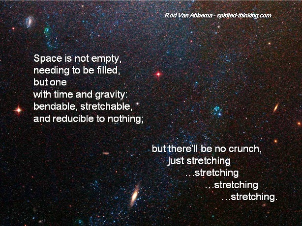Space is not empty, needing to be filled, but one with time and gravity: bendable, stretchable, and reducible to nothing; but there'll be no crunch, just stretching…stretching…stretching…stretching. ""