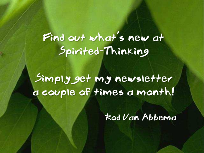 Find out what's new at Spirited-Thinking Simply get my newsletter a couple of times a month! Rod Van Abbema ""