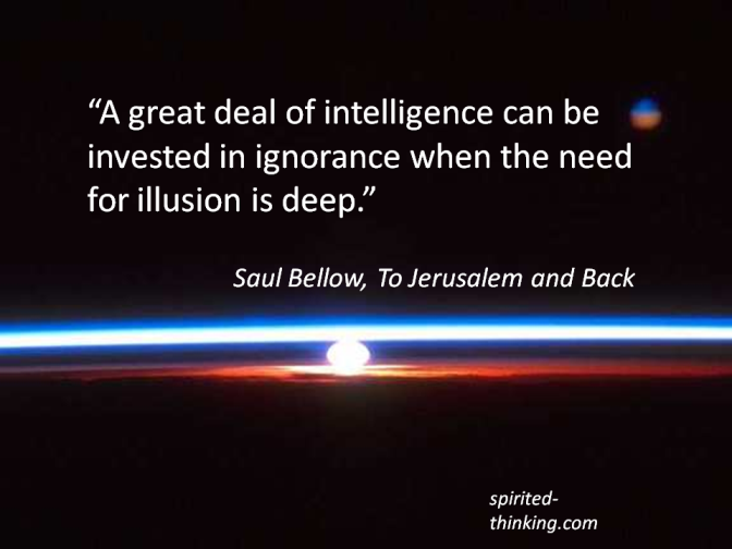 """A great deal of intelligence can be invested in ignorance when the need for illusion is deep."" - Saul Bellow, To Jerusalem and Back """