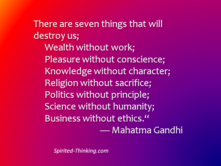 """There are seven things that will destroy us; Wealth without work; Pleasure without conscience; Knowledge without character; Religion without sacrifice; Politics without principle; Science without humanity; Business without ethics."""" — Mahatma Gandhi """""""