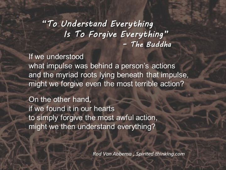 """""""To Understand Everything is to Forgive Everything"""" – The Buddha If we understood what impulse was behind a person's actions and the myriad roots lying beneath that impulse, we might forgive even the most terrible action. On the other hand, if we found it in our hearts to simply forgive the most awful action —whether of an individual or of our hard world— perhaps we would understand everything. """""""