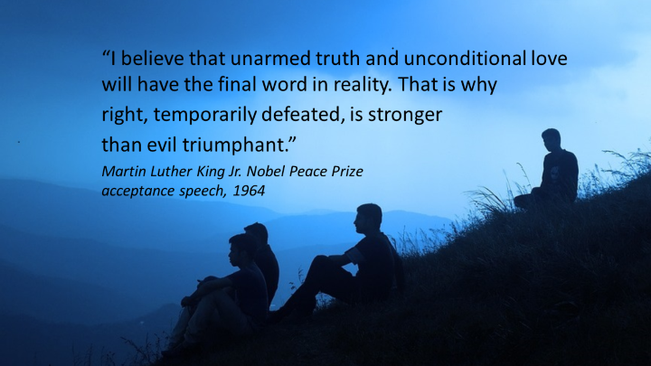 """""""I believe that unarmed truth and unconditional love will have the final word in reality. That is why right, temporarily defeated, is stronger than evil triumphant."""" Martin Luther King Jr. Nobel Peace Prize acceptance speech, 1964 """""""